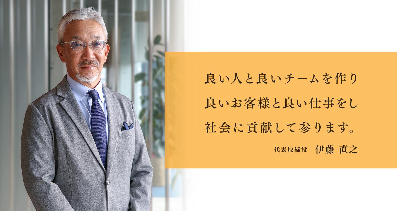 良い人と良いチームを作り良いお客様と良い仕事をし社会に貢献して参ります 代表取締役 伊藤直之